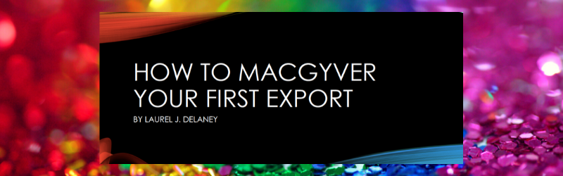 MacGyver Your First Export by Laurel J. Delaney